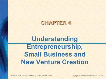 Business, Sixth Canadian Edition, by Griffin, Ebert & Starke Copyright © 2008 Pearson Education Canada CHAPTER 4 Understanding Entrepreneurship, Small.