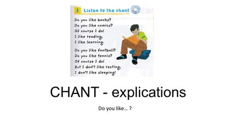 CHANT - explications Do you like… ?. Do you like books? = Do you like reading? NOM COMMUN BASE VERBALE EN -ING.