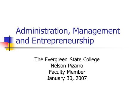 Administration, Management and Entrepreneurship The Evergreen State College Nelson Pizarro Faculty Member January 30, 2007.