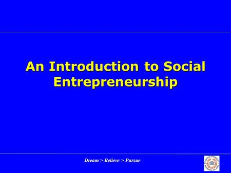 Dream > Believe > Pursue An Introduction to Social Entrepreneurship.
