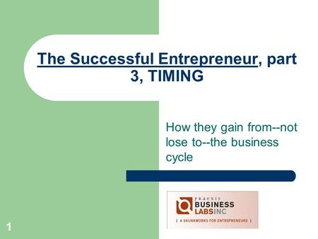 1 The Successful Entrepreneur, part 3, TIMING How they gain from--not lose to--the business cycle.