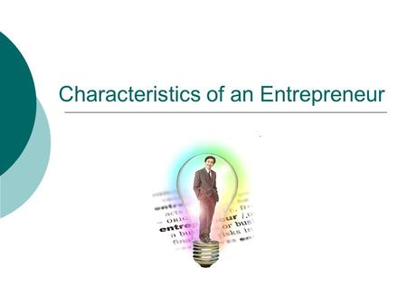 Characteristics of an Entrepreneur. Entrepreneur  Someone who takes risks and starts a venture to solve a problem or to take advantage of an opportunity.