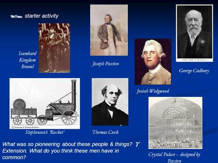  starter activity What was so pioneering about these people & things?  Extension. What do you think these men have in common? Isambard Kingdom Brunel.