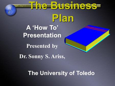 The Business Plan A 'How To' Presentation Presented by Dr. Sonny S. Ariss, The University of Toledo.