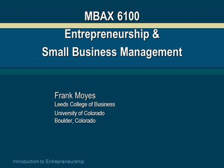 Introduction to Entrepreneurship MBAX 6100 Entrepreneurship & Small Business Management Frank Moyes Leeds College of Business University of Colorado Boulder,