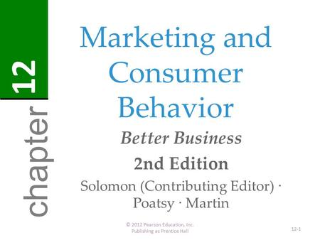 Marketing and Consumer Behavior © 2012 Pearson Education, Inc. Publishing as Prentice Hall 12-1 chapter 12 Better Business 2nd Edition Solomon (Contributing.