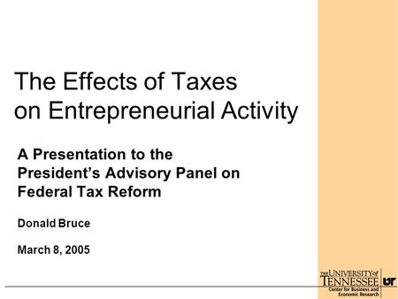 The Effects of Taxes on Entrepreneurial Activity A Presentation to the President's Advisory Panel on Federal Tax Reform Donald Bruce March 8, 2005.