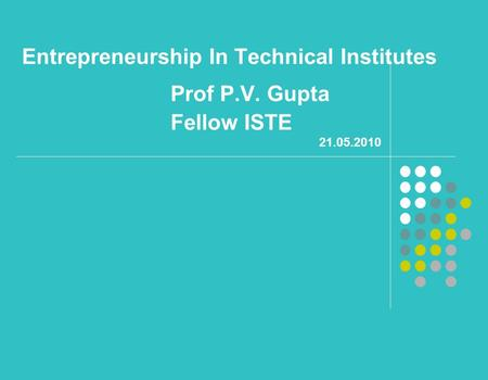 Entrepreneurship In Technical Institutes Prof P.V. Gupta Fellow ISTE 21.05.2010.