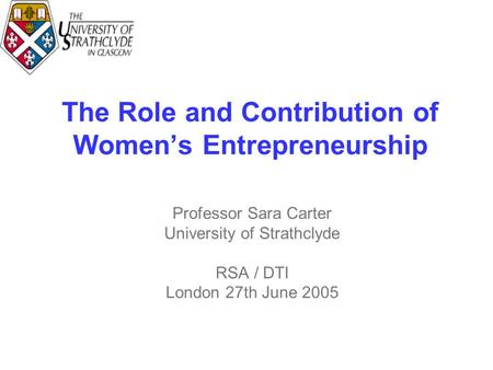 The Role and Contribution of Women's Entrepreneurship Professor Sara Carter University of Strathclyde RSA / DTI London 27th June 2005.