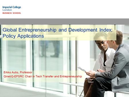 Global Entrepreneurship and Development Index: Policy Applications Erkko Autio, Professor QinetiQ-EPSRC Chair in Tech Transfer and Entrepreneurship.