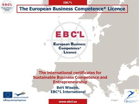 EBC*L www.ebcl.eu 1 Bert Wissink, EBC*L International The international certificates for Sustainable Business Competence and Entrepreneurship The European.