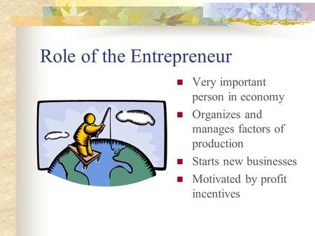 Role of the Entrepreneur Very important person in economy Organizes and manages factors of production Starts new businesses Motivated by profit incentives.