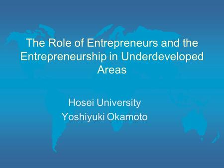The Role of Entrepreneurs and the Entrepreneurship in Underdeveloped Areas Hosei University Yoshiyuki Okamoto.