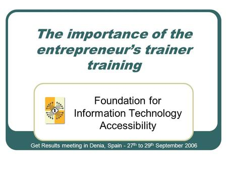 The importance of the entrepreneur's trainer training Foundation for Information Technology Accessibility Get Results meeting in Denia, Spain - 27 th to.
