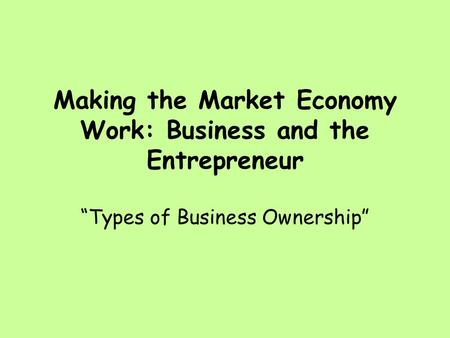 "Making the Market Economy Work: Business and the Entrepreneur ""Types of Business Ownership"""