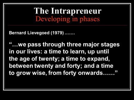 "The Intrapreneur Developing in phases Bernard Lievegoed (1979).…… ""…we pass through three major stages in our lives: a time to learn, up until the age."
