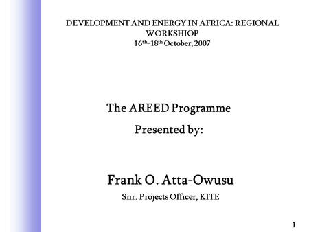 Frank O. Atta-Owusu Snr. Projects Officer, KITE 1 DEVELOPMENT AND ENERGY IN AFRICA: REGIONAL WORKSHIOP 16 th -18 th October, 2007 The AREED Programme Presented.