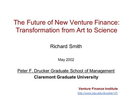 The Future of New Venture Finance: Transformation from Art to Science Richard Smith May 2002 Peter F. Drucker Graduate School of Management Claremont Graduate.