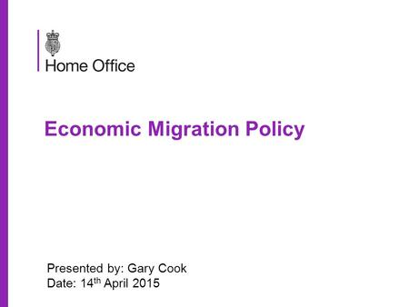 Economic Migration Policy Presented by: Gary Cook Date: 14 th April 2015.