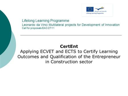 Lifelong Learning Programme Leonardo da Vinci Multilateral projects for Development of Innovation Call for proposals EAC/27/11 CertEnt Applying ECVET and.
