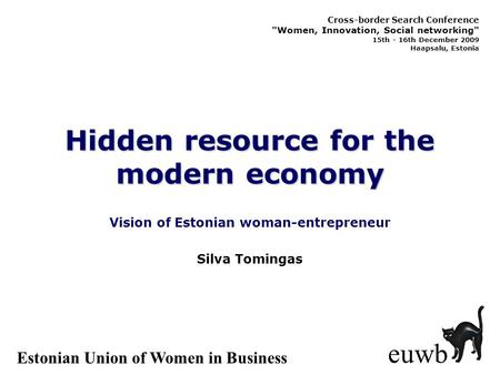 Hidden resource for the modern economy Vision of Estonian woman-entrepreneur euwb Silva Tomingas Estonian Union of Women in Business Cross-border Search.