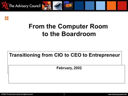 1 © 2002 The Advisory Council. All rights reserved. www.theadvisorycouncil.com From the Computer Room to the Boardroom Transitioning from CIO to CEO to.