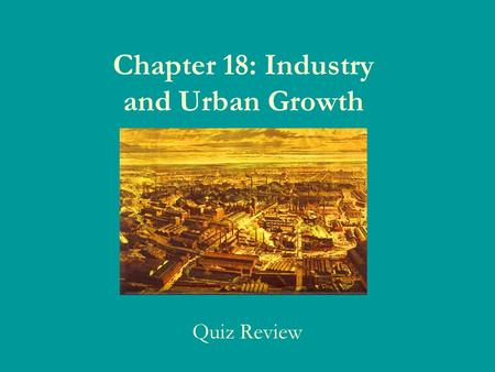 Chapter 18: Industry and Urban Growth Quiz Review.