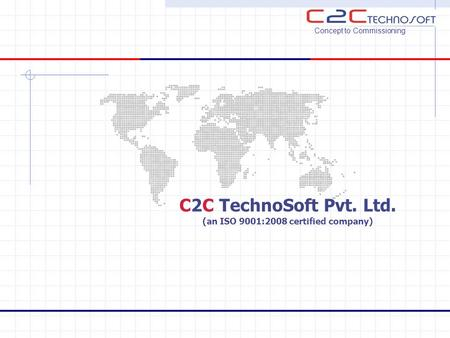 C2C TechnoSoft Pvt. Ltd. (an ISO 9001:2008 certified company) Concept to Commissioning.