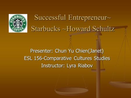 Successful Entrepreneur~ Starbucks ~Howard Schultz Successful Entrepreneur~ Starbucks ~Howard Schultz Presenter: Chun Yu Chien(Janet) ESL 156-Comparative.