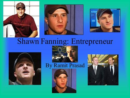 Shawn Fanning: Entrepreneur By Ramit Prasad Biographical Information Born in 1980 Family lived in poverty Raised in Brockton Oldest of 4 children.