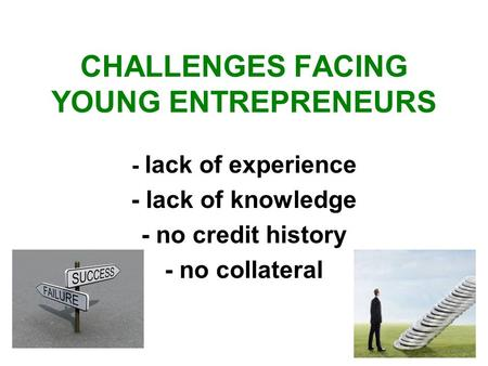CHALLENGES FACING YOUNG ENTREPRENEURS - lack of experience - lack of knowledge - no credit history - no collateral.