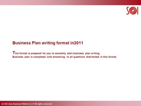 © SOI Asia Business Platform LLP All rights reserved Business Plan writing format in2011 T his format is prepared for you to smoothly start business plan.