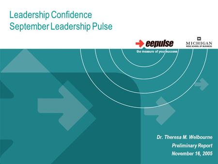 Leadership Confidence September Leadership Pulse Dr. Theresa M. Welbourne Preliminary Report November 16, 2005 the measure of your success.