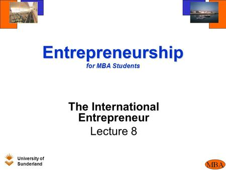 University of Sunderland BM205 Entrepreneurship for MBA Students The International Entrepreneur Lecture 8.