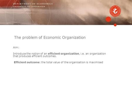 The problem of Economic Organization Aim: Introduce the notion of an efficient organization, i.e. an organization that produces efficient outcomes. Efficient.