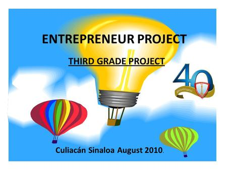 ENTREPRENEUR PROJECT THIRD GRADE PROJECT Culiacán Sinaloa August 2010.