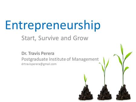 Entrepreneurship Start, Survive and Grow Dr. Travis Perera Postgraduate Institute of Management
