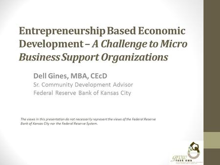 Entrepreneurship Based Economic Development – A Challenge to Micro Business Support Organizations Dell Gines, MBA, CEcD Sr. Community Development Advisor.