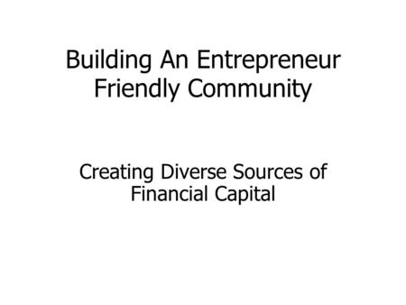 Building An Entrepreneur Friendly Community Creating Diverse Sources of Financial Capital.