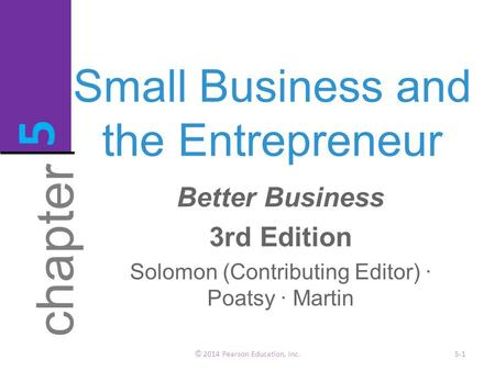 Small Business and the Entrepreneur © 2014 Pearson Education, Inc.5-1 chapter 5 Better Business 3rd Edition Solomon (Contributing Editor) · Poatsy · Martin.