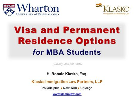 Tuesday, March 31, 2015 H. Ronald Klasko, Esq. Klasko Immigration Law Partners, LLP Philadelphia New York Chicago www.klaskolaw.com Visa and Permanent.