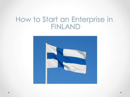 How to Start an Enterprise in FINLAND. Entrepreneurship in Finland Finland has a total of 262 548 enterprises of which 99,8 % are small or medium-sized,