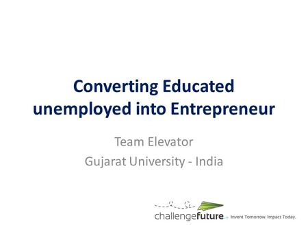 Converting Educated unemployed into Entrepreneur Team Elevator Gujarat University - India.