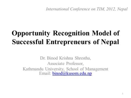 Opportunity Recognition Model of Successful Entrepreneurs of Nepal Dr. Binod Krishna Shrestha, Associate Professor, Kathmandu University, School of Management.