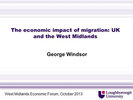 The economic impact of migration: UK and the West Midlands George Windsor West Midlands Economic Forum, October 2013.