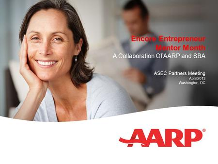 Encore Entrepreneur Mentor Month A Collaboration Of AARP and SBA ASEC Partners Meeting April 2013 Washington, DC.