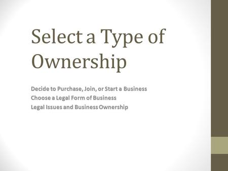 Select a Type of Ownership Decide to Purchase, Join, or Start a Business Choose a Legal Form of Business Legal Issues and Business Ownership.