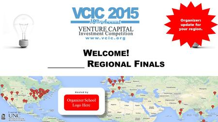 VENTURE CAPITAL INVESTMENT COMPETITION VCIC W ELCOME ! ________ R EGIONAL F INALS Organizer: update for your region. Created by Organizer School Logo Here.