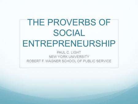THE PROVERBS OF SOCIAL ENTREPRENEURSHIP PAUL C. LIGHT NEW YORK UNIVERSITY ROBERT F. WAGNER SCHOOL OF PUBLIC SERVICE.