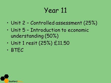 Year 11 Unit 2 – Controlled assessment (25%) Unit 5 – Introduction to economic understanding (50%) Unit 1 resit (25%) £11.50 BTEC.